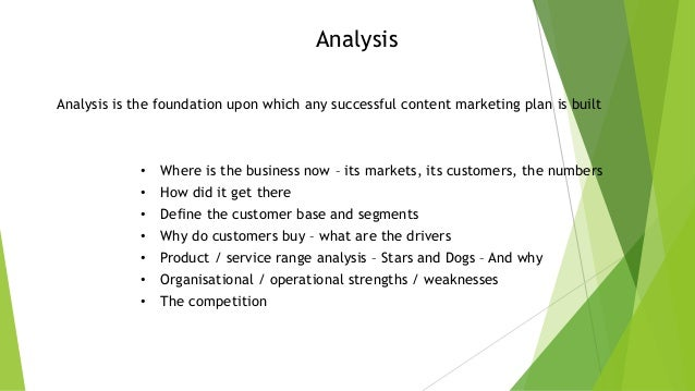Analysis Analysis is the foundation upon which any successful content marketing plan is built  •  Where is the business no...