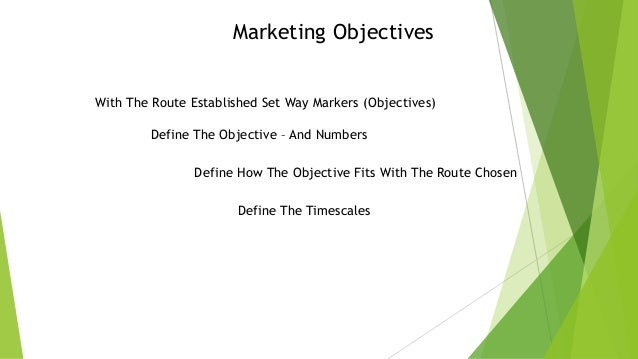 Marketing Objectives With The Route Established Set Way Markers (Objectives) Define The Objective – And Numbers Define How...