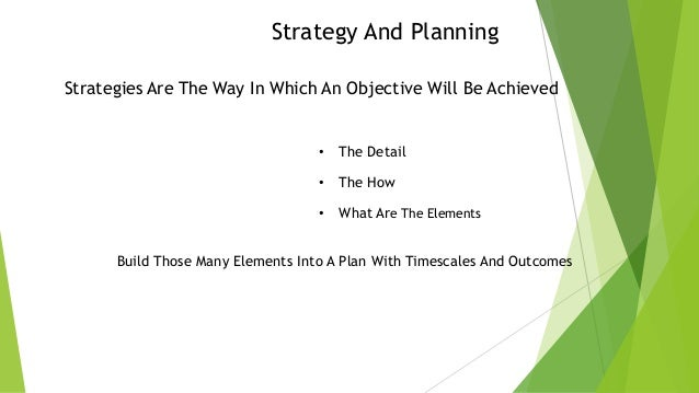 Strategy And Planning Strategies Are The Way In Which An Objective Will Be Achieved  •  The Detail  •  The How  •  What Ar...
