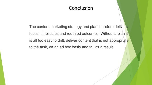 Conclusion  The content marketing strategy and plan therefore delivers  focus, timescales and required outcomes. Without a...