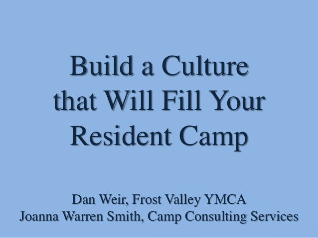 Build a Culture that Will Fill Your Resident Camp Dan Weir, Frost Valley YMCA Joanna Warren Smith, Camp Consulting Services