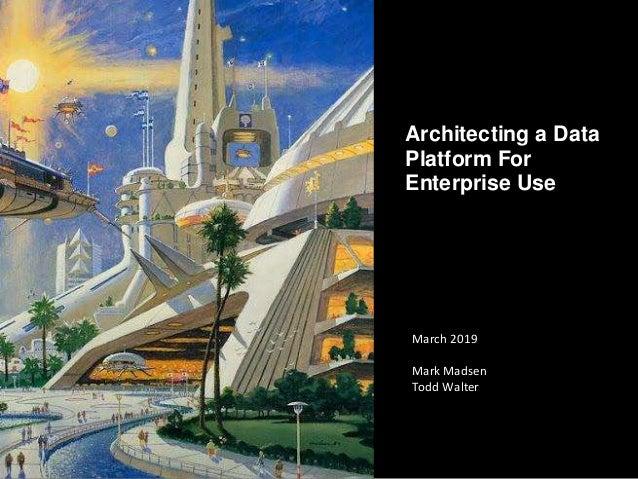 CopyrightThird Nature,Inc. Architecting a Data Platform For Enterprise Use March 2019 Mark Madsen Todd Walter