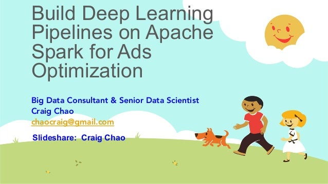 Build Deep Learning Pipelines on Apache Spark for Ads Optimization Big Data Consultant & Senior Data Scientist Craig Chao ...