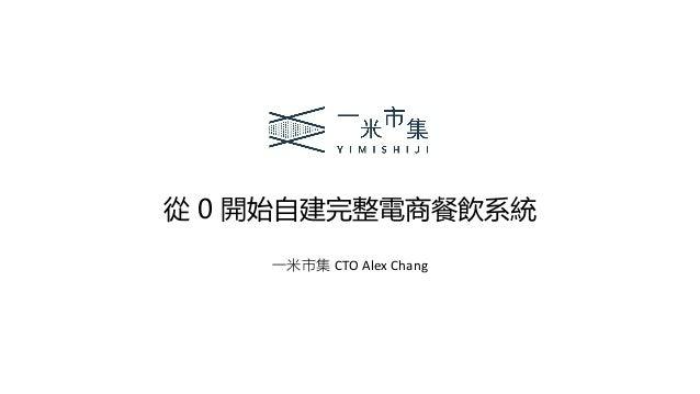 從 0 開始自建完整電商餐飲系統 一米市集 CTO Alex Chang