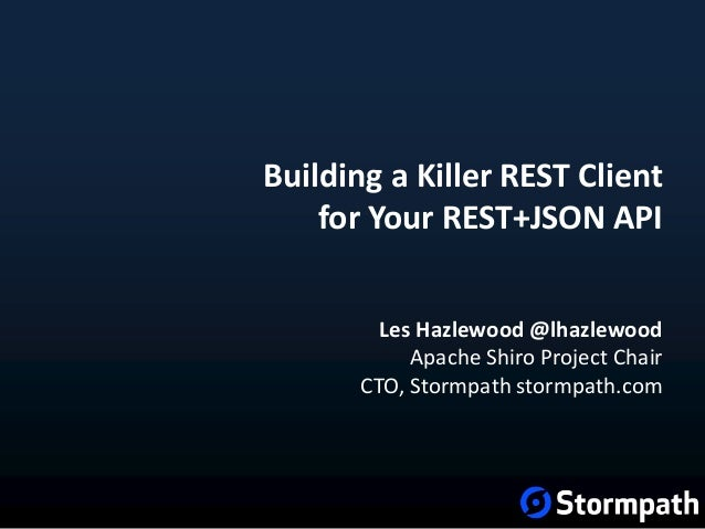 Building a Killer REST Client for Your REST+JSON API Les Hazlewood @lhazlewood Apache Shiro Project Chair CTO, Stormpath s...