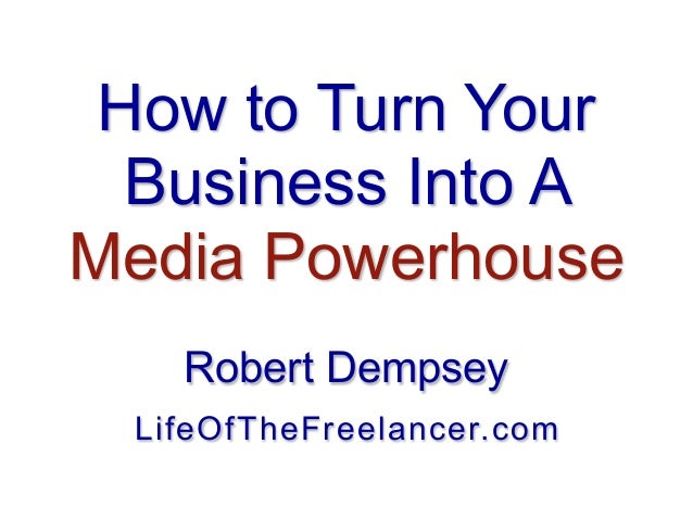 How to Turn Your Business Into A Media Powerhouse Robert Dempsey LifeOfTheFreelancer.com