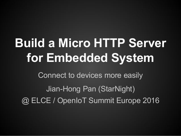 Build a Micro HTTP Server for Embedded System Connect to devices more easily Jian-Hong Pan (StarNight) @ ELCE / OpenIoT Su...
