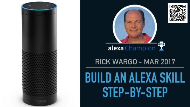 RICK WARGO - MAR 2017 BUILD AN ALEXA SKILL STEP-BY-STEP 1