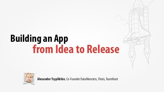 Building an App from Idea to Release AlexanderTsyplikhin, Co-Founder DataMonsters, Flexis,TeamHunt
