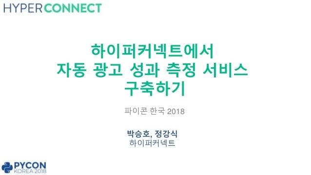하이퍼커넥트에서 자동 광고 성과 측정 서비스 구축하기 박승호, 정강식 하이퍼커넥트 파이콘 한국 2018
