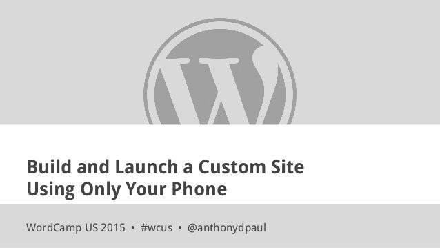 Build and Launch a Custom Site Using Only Your Phone WordCamp US 2015 • #wcus • @anthonydpaul