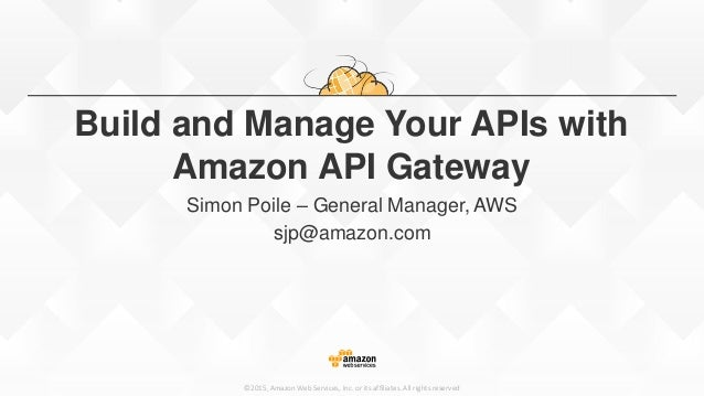 ©2015, Amazon Web Services, Inc. or its affiliates. All rights reserved Build and Manage Your APIs with Amazon API Gateway...