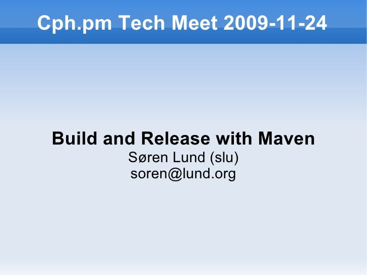 Cph.pm Tech Meet 2009-11-24 Build and Release with Maven Søren Lund (slu) [email_address]