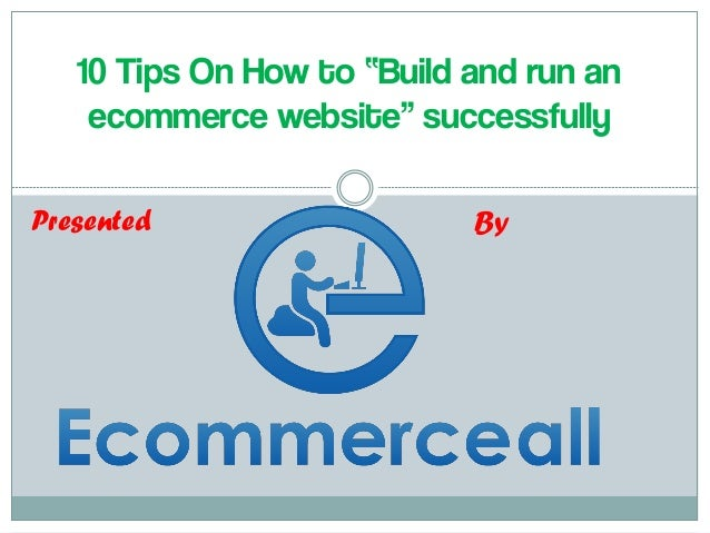 """10 Tips On How to """"Build and run an ecommerce website"""" successfully  Presented  By"""
