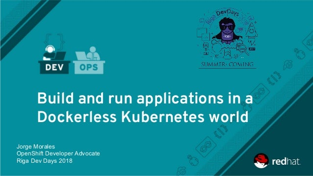 Build and run applications in a Dockerless Kubernetes world Jorge Morales OpenShift Developer Advocate Riga Dev Days 2018