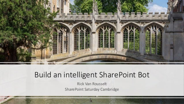 Build an intelligent SharePoint Bot Rick Van Rousselt SharePoint Saturday Cambridge