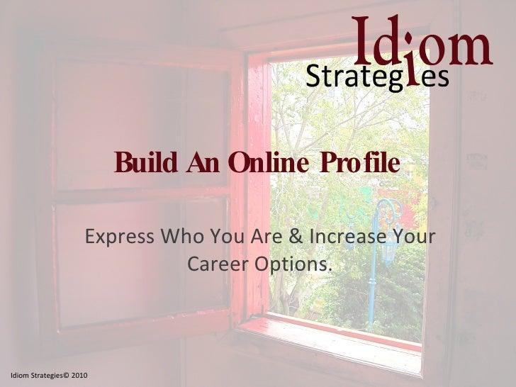 Build An Online Profile <ul><li>Express Who You Are & Increase Your Career Options. </li></ul>Idiom Strategies© 2010