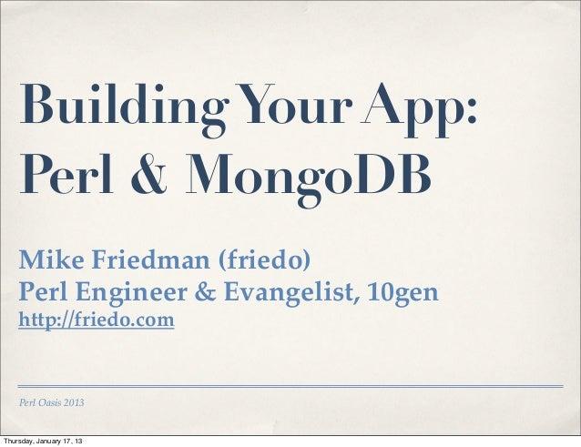 Building Your App:    Perl & MongoDB    Mike Friedman (friedo)    Perl Engineer & Evangelist, 10gen    http://friedo.com  ...