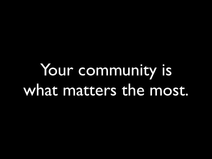 Your community is what matters the most.