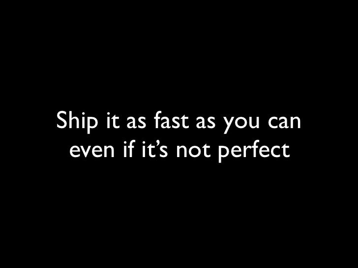 Ship it as fast as you can  even if it's not perfect