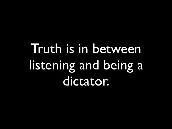 Truth is in between listening and being a        dictator.