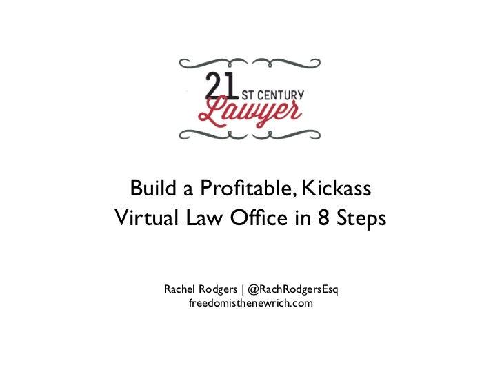 Build a Profitable, KickassVirtual Law Office in 8 Steps     Rachel Rodgers | @RachRodgersEsq         freedomisthenewrich.com