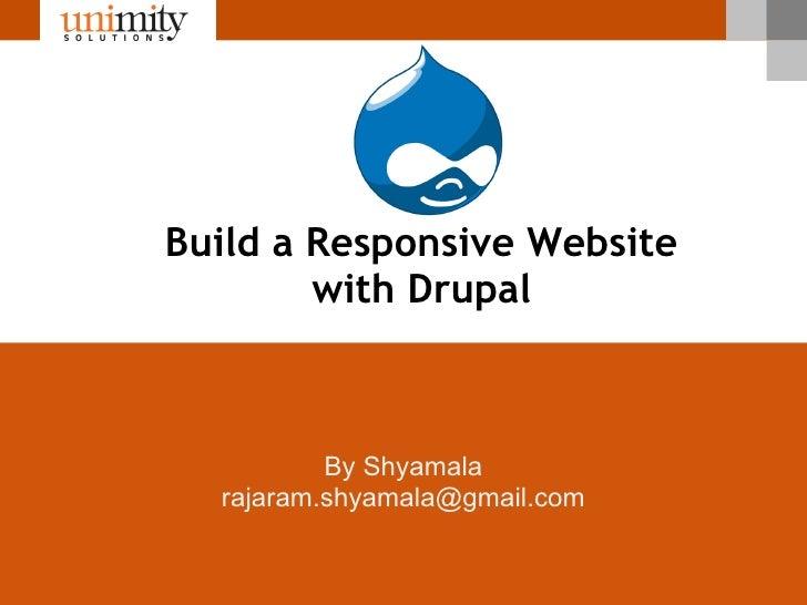 Build a Responsive Website        with Drupal          By Shyamala  rajaram.shyamala@gmail.com                          ww...