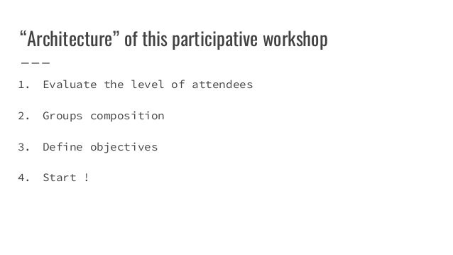 """""""Architecture"""" of this participative workshop 1. Evaluate the level of attendees 2. Groups composition 3. Define objective..."""
