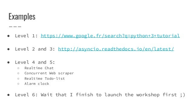 Examples ● Level 1: https://www.google.fr/search?q=python+3+tutorial ● Level 2 and 3: http://asyncio.readthedocs.io/en/lat...