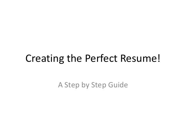 Creating the Perfect Resume! A Step by Step Guide