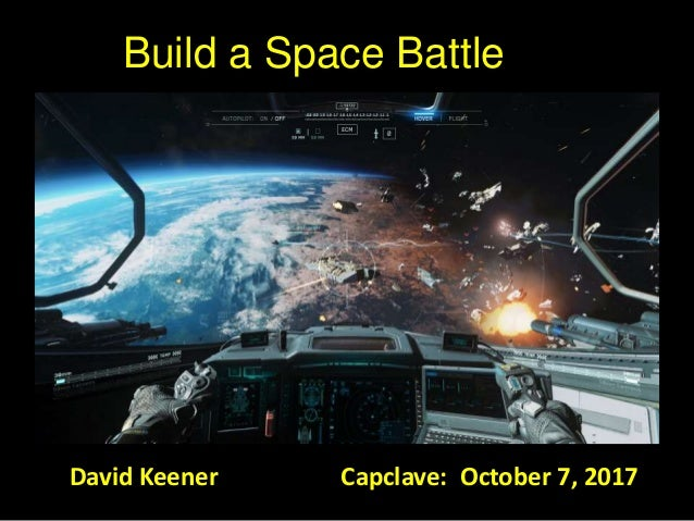 Build a Space Battle David Keener Capclave: October 7, 2017