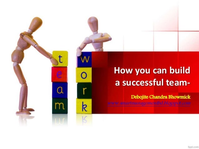 How you can build  a successful team-  Debojite Chandra Bhowmick  www.smartmanagementbd.blogspot.com