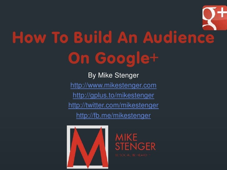 How To Build An Audience      On Google+              By Mike Stenger       http://www.mikestenger.com        http://gplus...
