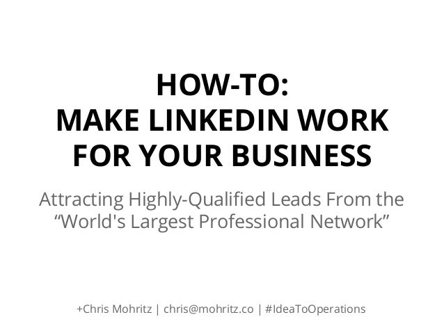 "HOW-TO: MAKE LINKEDIN WORK FOR YOUR BUSINESS Attracting Highly-Qualified Leads From the ""World's Largest Professional Netw..."