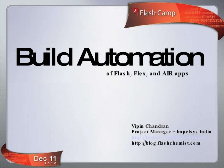 Build Automation of Flash, Flex, and AIR apps Vipin Chandran Project Manager – Impelsys India http://twitter.com/flashchem...