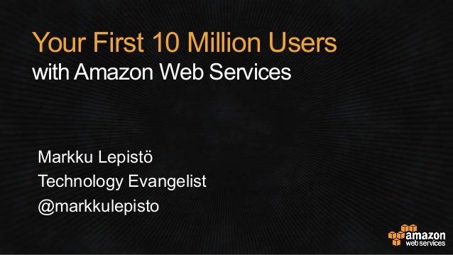 Your First 10 Million Users with Amazon Web Services Markku Lepistö Technology Evangelist @markkulepisto