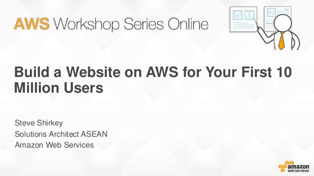 Build a Website on AWS for Your First 10 Million Users Steve Shirkey Solutions Architect ASEAN Amazon Web Services