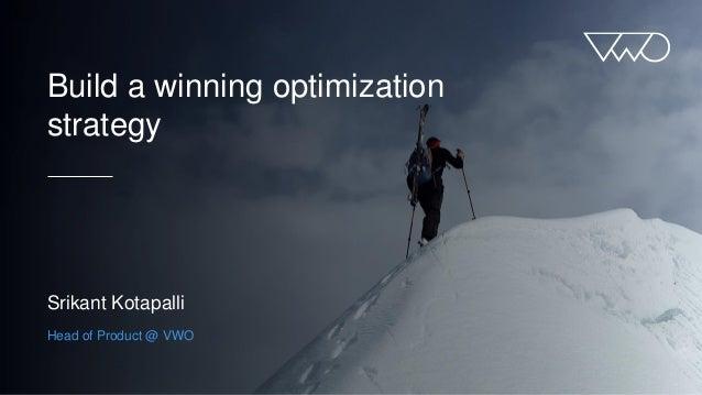 Build a winning optimization strategy Srikant Kotapalli Head of Product @ VWO