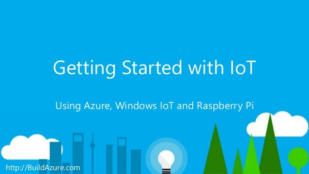 http://BuildAzure.com Getting Started with IoT Using Azure, Windows IoT and Raspberry Pi