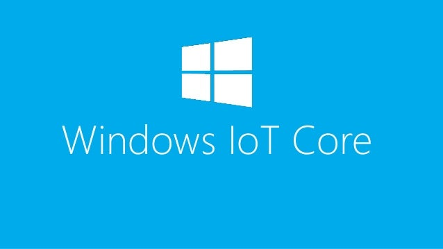 Windows IoT Core • Windows 10 optimized for smaller devices • With Display or Headless • Supports Auto-update over Windows...