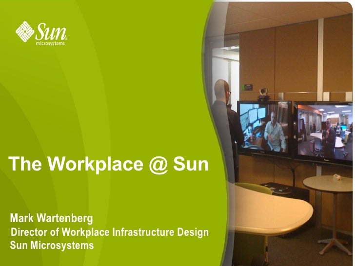 The Workplace @ Sun  Mark Wartenberg Director of Workplace Infrastructure Design Sun Microsystems                         ...