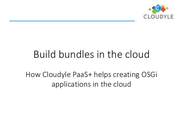Build bundles in the cloud  How CloudylePaaS+ helps creating OSGi applications in the cloud