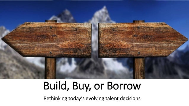 Build, Buy, or Borrow Rethinking today's evolving talent decisions