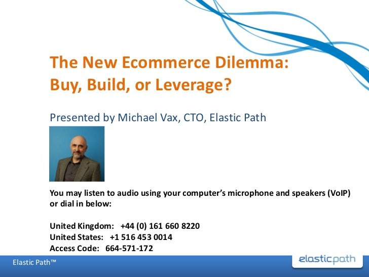 The New Ecommerce Dilemma: Buy, Build, or Leverage?<br />Presented by Michael Vax, CTO, Elastic Path<br />You may listen t...