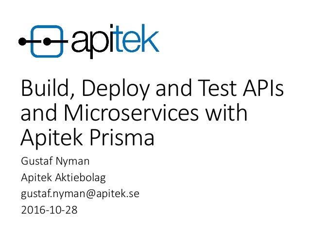 Build, Deploy and Test APIs and Microservices with Apitek Prisma Gustaf Nyman Apitek Aktiebolag gustaf.nyman@apitek.se 201...