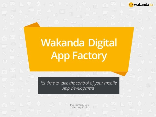 Wakanda Digital App Factory It's time to take the control of your mobile App development Cyril Reinhard, COO February 2016