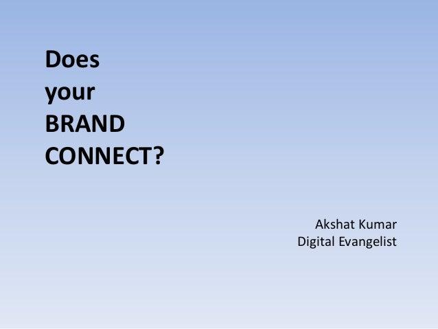 Does your BRAND CONNECT? Akshat Kumar Digital Evangelist