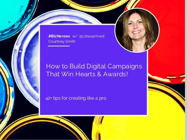 #BizHeroes w/ @cshasarrived  Courtney Smith  How to Build Digital Campaigns  That Win Hearts & Awards!  42+ tips for creat...