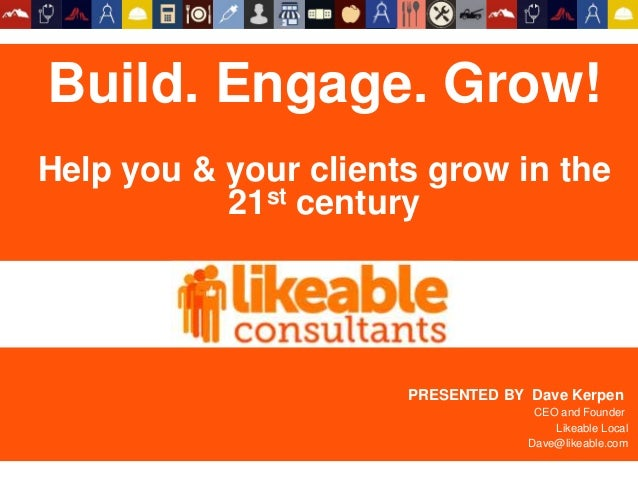 Build. Engage. Grow. Help your clients grow in the 21st century. PRESENTED BY Dave Kerpen CEO and Founder Likeable Local D...
