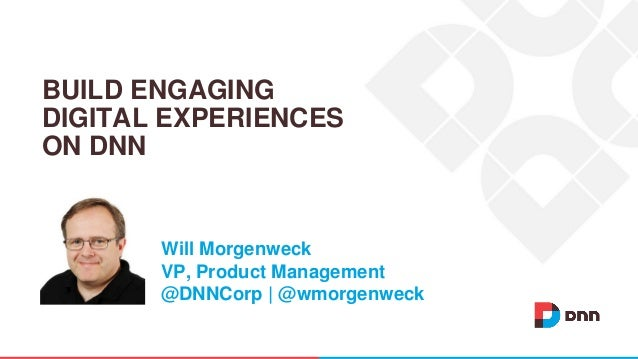Will Morgenweck VP, Product Management @DNNCorp | @wmorgenweck BUILD ENGAGING DIGITAL EXPERIENCES ON DNN